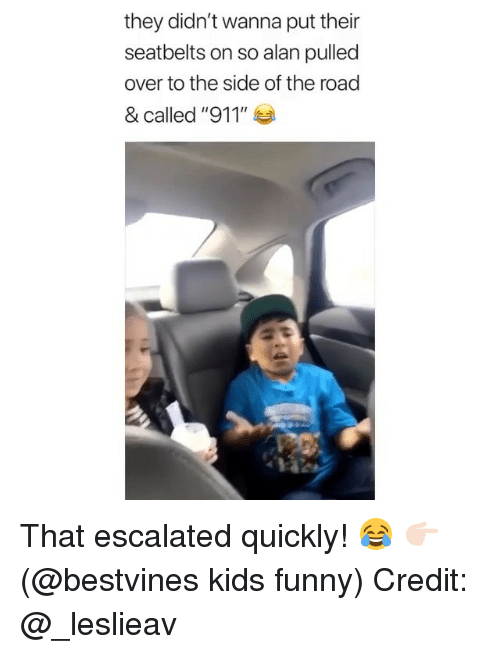"Funny, Memes, and Kids: they didn't wanna put their  seatbelts on so alan pulled  over to the side of the road  & called ""911"" ea That escalated quickly! 😂 👉🏻(@bestvines kids funny) Credit: @_leslieav"