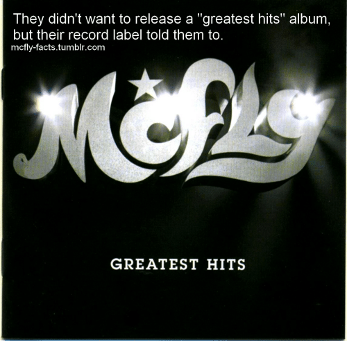 "Facts, Tumblr, and Record: They didn't want to release a ""greatest hits"" album  but their record label told them to  mcfly-facts.tumblr.com  GREATEST HITS"