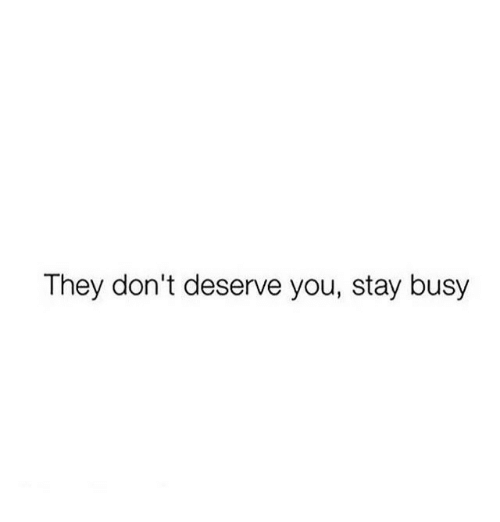 They, You, and Stay: They don't deserve you, stay busy