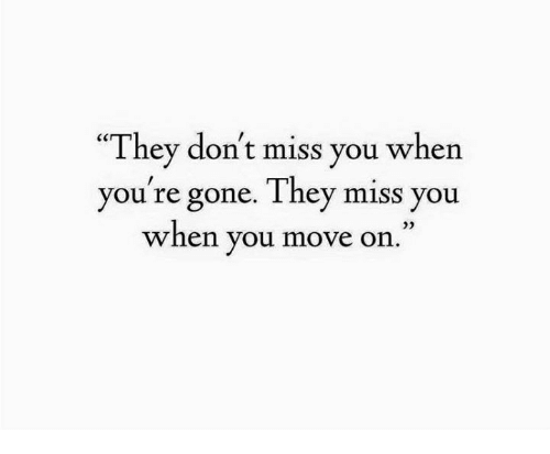 They Dont Miss You When Youre Gone They Miss You When You Move On