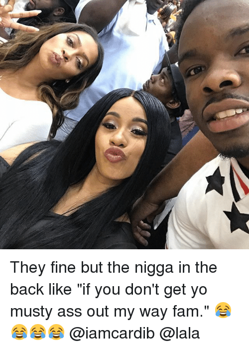 "Ass, Fam, and Memes: They fine but the nigga in the back like ""if you don't get yo musty ass out my way fam."" 😂😂😂😂 @iamcardib @lala"