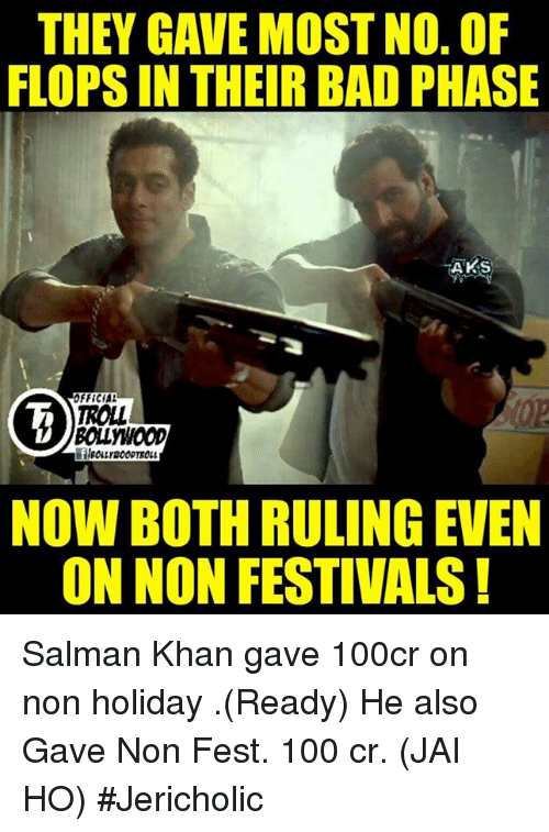 Memes, Salman Khan, and 🤖: THEY GAVE MOST NO. OF  FLOPSIN THEIR BAD PHASE  AKS  OFFICIAL  TROLL  NOW BOTH RULING EVEN  ON NON FESTIVALS Salman Khan gave 100cr on non holiday .(Ready) He also Gave Non Fest. 100 cr. (JAI HO)  #Jericholic