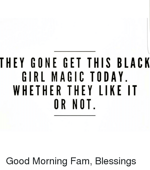 they gone get this black girl magic today whether they 8041423 they gone get this black girl magic today whether they like it or