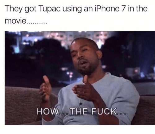Iphone, Fuck, and iPhone 7: They got Tupac using an iPhone 7 in the  HOW.THE FUCK