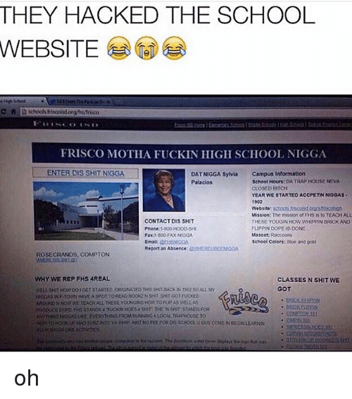Bitch, Memes, and Phone: THEY HACKED THE SCHOOL  WEBSITE  FRISCO MOTHA FUCKIN HIGH SCHOOL NIGGA  LA DATNIGGA Sylvia  Campus Information  ENTER DIS SHIT NIGGA  School Hours: DA TRAP HOUSE NEVA  Palacios  CLOSED BITCH  YEAR WE STARTED ACCPE nNINIGOAS  1902  Website  Mission: The messaonot FHSisto TEACHALL  CONTACT DIS SHIT  THESE YOUGIN HOW WHIPPIN BROCK AND  FLIPPIN DOPEISOONE  Phone 1800 HOOO SHI  Fax1 800 EAX NIGGA  Mascot Raccoons  schooi colors: Baue and good  Report an Absence  CMHERELBEEN  ROSECRANDS. COMPTON  WHY WE REP FHS 4REAL  CLASSES N SHITWE  GOT oh