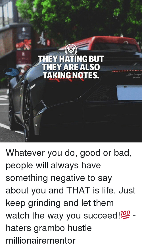 Bad, Life, and Memes: THEY HATING BUT  THEY ARE ALSO  TAKING NOTES. Whatever you do, good or bad, people will always have something negative to say about you and THAT is life. Just keep grinding and let them watch the way you succeed!💯 - haters grambo hustle millionairementor