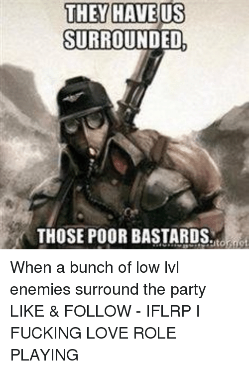 Memes, 🤖, and Role Play: THEY HAVE US  SURROUNDED.  THOSE POOR BASTARDS When a bunch of low lvl enemies surround the party  LIKE & FOLLOW - IFLRP I FUCKING LOVE ROLE PLAYING