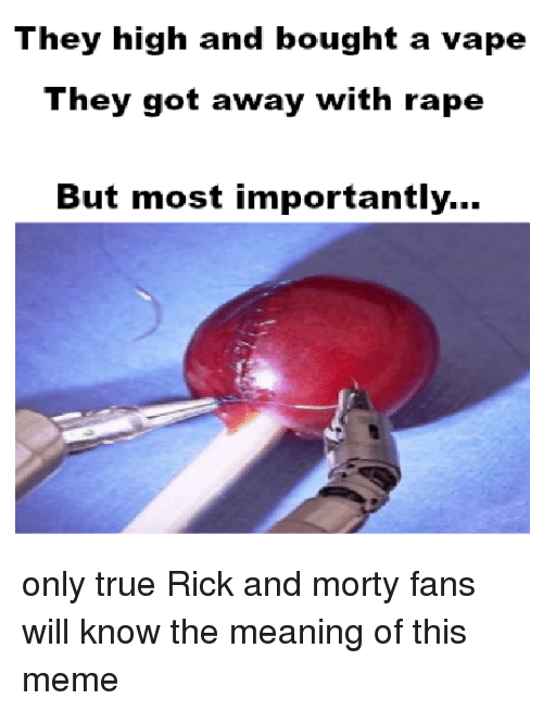 Meme, Rick and Morty, and True: They high and bought a vape  They got away with rape  But most importantly...