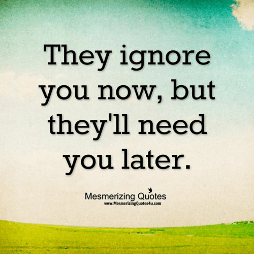 They Ignore You Now But Theyll Need You Later Mesmerizing Quotes