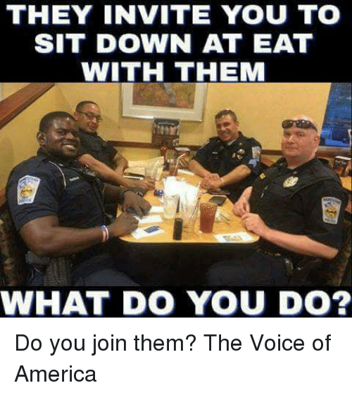 America, Memes, and The Voice: THEY INVITE YOU TO  SIT DOWN AT EAT  WITH THEM  WHAT DO YOU DO? Do you join them? The Voice of America