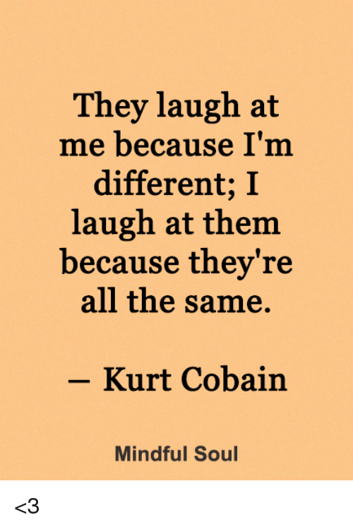 Memes, Kurt Cobain, and All The: They laugh at  me because I'm  different; I  laugh at them  because thev're  all the same.  -Kurt Cobain  Mindful Soul <3