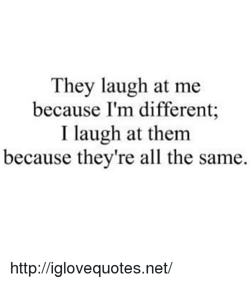 Http, All The, and Net: They laugh at me  because I'm different;  I laugh at them  because they're all the same. http://iglovequotes.net/