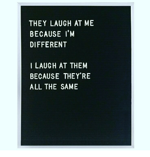 All The, Them, and All: THEY LAUGH AT ME  BECAUSE I'M  DIFFERENT  I LAUGH AT THEM  BECAUSE THEY'RE  ALL THE SAME