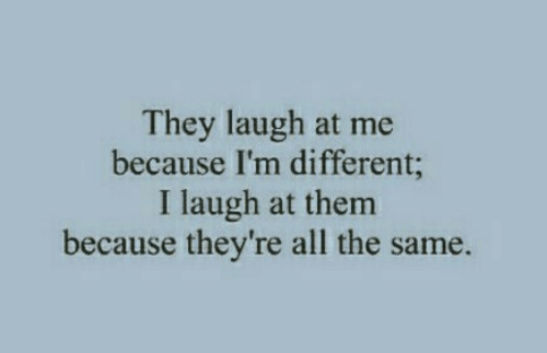 All The, Them, and All: They laugh at me  because I'm different  I laugh at them  because they're all the same.