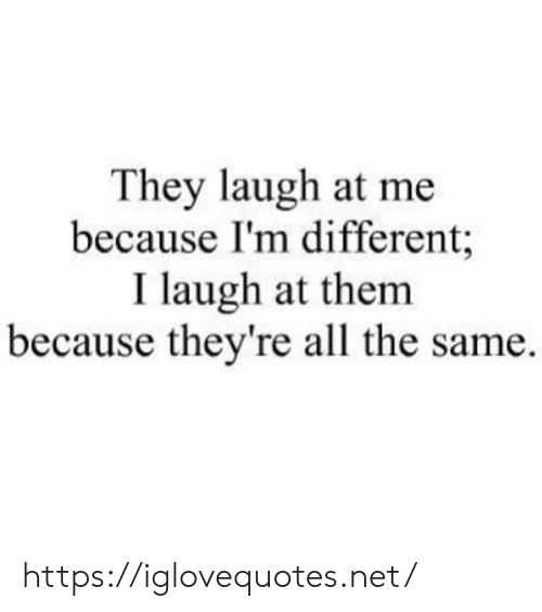 All The, Net, and Them: They laugh at me  because I'm different;  I laugh at them  because they're all the same https://iglovequotes.net/