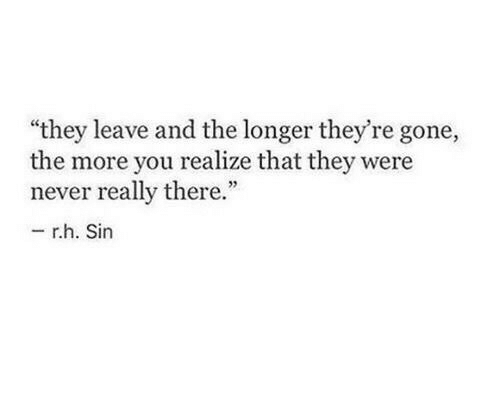 "Never, Gone, and Sin: ""they leave and the longer they're gone,  the more you realize that they were  never really there.""  -r.h. Sin"