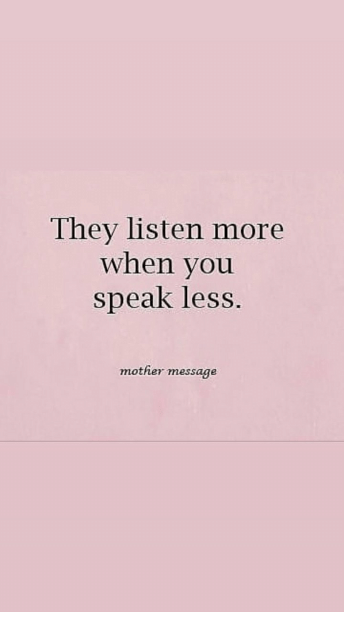Mother, Speak, and They: They listen more  when you  speak less  mother message