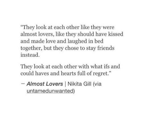 """Friends, Love, and Regret: They look at each other like they were  almost lovers, like they should have kissed  and made love and laughed in bed  together, but they chose to stay friends  instead.  They look at each other with what ifs and  could haves and hearts full of regret.""""  -Almost Lovers 