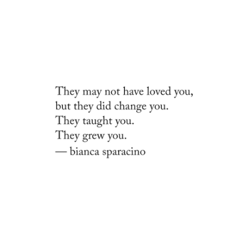 Change, May, and Did: They may not have loved you,  but they did change you.  They taught you.  They grew you.  bianca sparacino