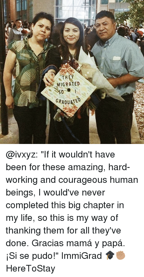 """Life, Memes, and Amazing: THEY  MIGRATED  GRADUATED @ivxyz: """"If it wouldn't have been for these amazing, hard-working and courageous human beings, I would've never completed this big chapter in my life, so this is my way of thanking them for all they've done. Gracias mamá y papá. ¡Si se pudo!"""" ImmiGrad 🎓✊🏽 HereToStay"""