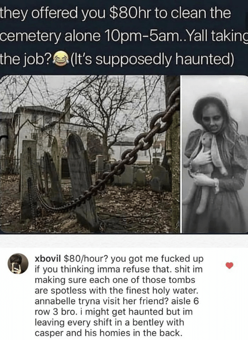 Being Alone, Casper, and Shit: they offered you $80hr to clean the  cemetery alone 10pm-5am. .Yall taking  the job?(t's supposedly haunted)  xbovil $80/hour? you got me fucked up  if you thinking imma refuse that. shit im  making sure each one of those tombs  are spotless with the finest holy water.  annabelle tryna visit her friend? aisle 6  row 3 bro. i might get haunted but im  leaving every shift in a bentley with  casper and his homies in the back.