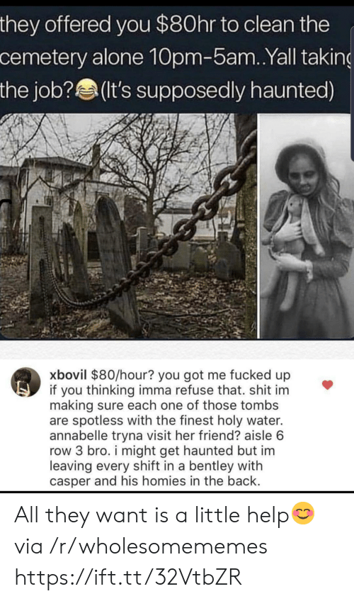 Being Alone, Casper, and Bentley: they offered you $80hr to clean the  cemetery alone 10pm-5am. .Yall taking  the job?(It's supposedly haunted)  xbovil $80/hour? you got me fucked up  if you thinking imma refuse that. shit im  making sure each one of those tombs  are spotless with the finest holy water.  annabelle tryna visit her friend? aisle 6  row 3 bro. i might get haunted but im  leaving every shift in a bentley with  casper and his homies in the back. All they want is a little help😊 via /r/wholesomememes https://ift.tt/32VtbZR