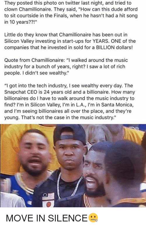 "Dude, Finals, and Music: They posted this photo on twitter last night, and tried to  clown Chamillionaire. They said, ""How can this dude afford  to sit courtside in the Finals, when he hasn't had a hit song  in 10 years??!""  Little do they know that Chamillionaire has been out in  Silicon Valley investing in start-ups for YEARS. ONE of the  companies that he invested in sold for a BILLION dollars!  Quote from Chamillionaire: ""I walked around the music  industry for a bunch of years, right? I saw a lot of rich  people. I didn't see wealthy.""  ""I got into the tech industry, l see wealthy every day. The  Snapchat CEO is 24 years old and a billionaire. How many  billionaires do I have to walk around the music industry to  find? I'm in Silicon Valley, I'm in L.A., m in Santa Monica  and I'm seeing billionaires all over the place, and they're  young. That's not the case in the music industry."" MOVE IN SILENCE🤐"