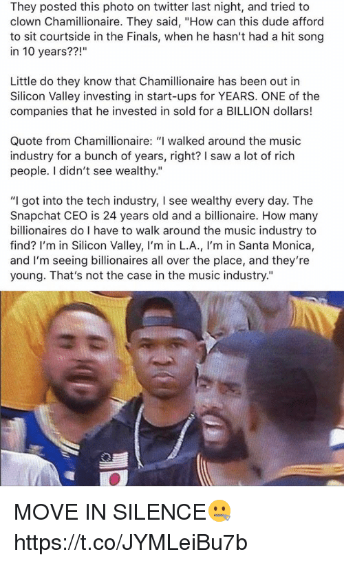 "Dude, Finals, and Funny: They posted this photo on twitter last night, and tried to  clown Chamillionaire. They said, ""How can this dude afford  to sit courtside in the Finals, when he hasn't had a hit song  in 10 years??  Little do they know that Chamillionaire has been out in  Silicon Valley investing in start-ups for YEARS. ONE of the  companies that he invested in sold for a BILLION dollars!  Quote from Chamillionaire: ""I walked around the music  industry for a bunch of years, right? saw a lot of rich  people. didn't see wealthy.""  ""I got into the tech industry, I see wealthy every day. The  Snapchat CEO is 24 years old and a billionaire. How many  billionaires do I have to walk around the music industry to  find? I'm in Silicon Valley, I'm in L.A  m in Santa Monica  and I'm seeing billionaires all over the place, and they're  young. That's not the case in the music industry."" MOVE IN SILENCE🤐 https://t.co/JYMLeiBu7b"
