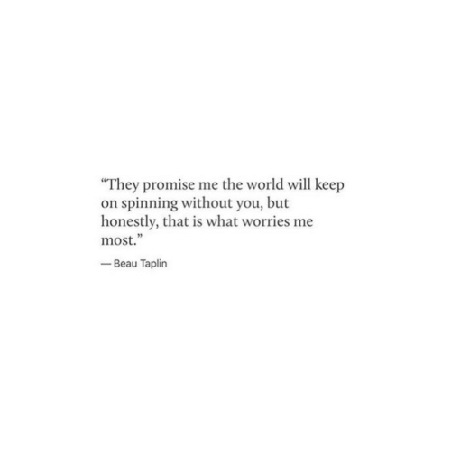 """World, Will, and The World: """"They promise me the world will keep  on spinning without you, but  honestly, that is what worries me  most.""""  -Beau Taplin  5"""