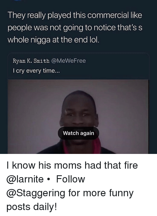 Fire, Funny, and Lol: They really played this commercial like  people was not going to notice that's s  whole nigga at the end lol.  Ryan K. Smith @MeWeFree  l cry every time...  Watch again I know his moms had that fire @larnite • ➫➫➫ Follow @Staggering for more funny posts daily!