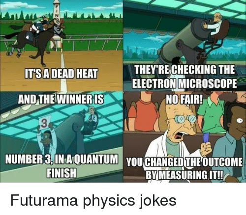 Funny, Futurama, and Heat: THEY RECHECKING THE  ITSA  DEAD HEAT  ELECTRON MICROSCOPE  NO FAIR!  AND THE WINNERIS  NUMBER 3INAOUANTUM YOUCHANGEDTHEOUTCOME  FINISH  BY MEASURING IT! Futurama physics jokes