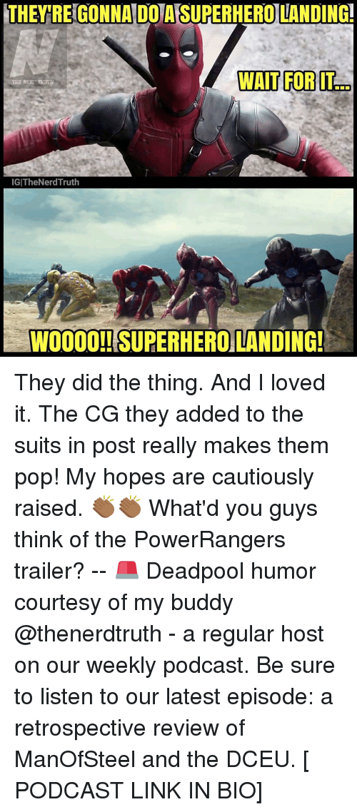 Memes, Suits, and Reviews: THEY REGONNAIDOTAISUPERHERO LANDING!  WAIT FOR IT  IGITheNerd Truth  WOOOO!! SUPERHEROLANDING! They did the thing. And I loved it. The CG they added to the suits in post really makes them pop! My hopes are cautiously raised. 👏🏾👏🏾 What'd you guys think of the PowerRangers trailer? -- 🚨 Deadpool humor courtesy of my buddy @thenerdtruth - a regular host on our weekly podcast. Be sure to listen to our latest episode: a retrospective review of ManOfSteel and the DCEU. [ PODCAST LINK IN BIO]