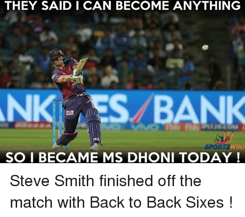 Back to Back, Memes, and Steve Smith: THEY SAID I CAN BECOME ANYTHING  BANK  WIKI  SPORTZ  SO I BECAME MS DHONI TODAY Steve Smith finished off the match with Back to Back Sixes !
