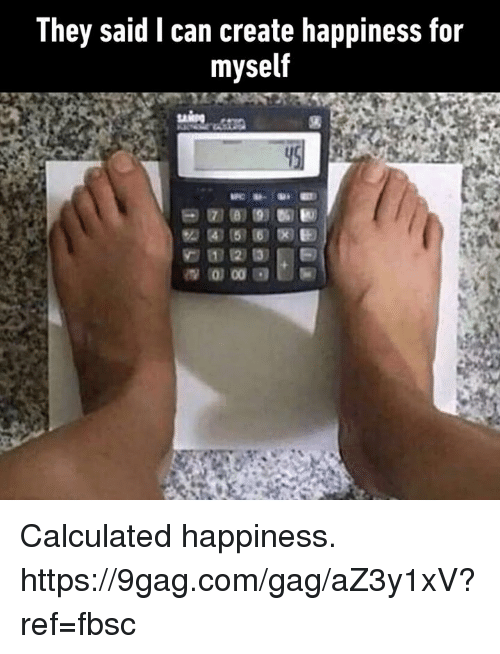 9gag, Dank, and Happiness: They said I can create happiness for  myself Calculated happiness. https://9gag.com/gag/aZ3y1xV?ref=fbsc
