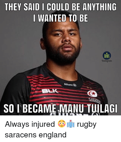 England, Instagram, and Memes: THEY SAID I COULD BE ANYTHING  I WANTED TO BE  RUGBY  MEMES  Instagram  Allianz  SO I BECAME MANU TUILAG Always injured 😳🏥 rugby saracens england