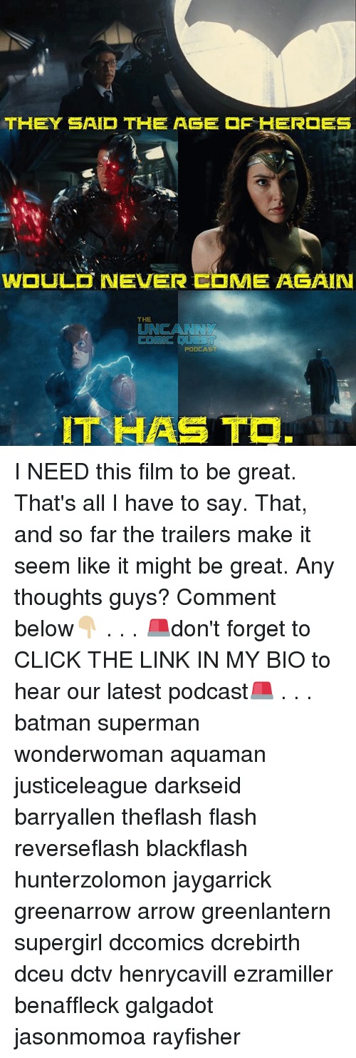Batman, Click, and Memes: THEY SAID THE ASE  HER  ES  WOULD NEVER EOME AGAIN  THE I NEED this film to be great. That's all I have to say. That, and so far the trailers make it seem like it might be great. Any thoughts guys? Comment below👇🏼 . . . 🚨don't forget to CLICK THE LINK IN MY BIO to hear our latest podcast🚨 . . . batman superman wonderwoman aquaman justiceleague darkseid barryallen theflash flash reverseflash blackflash hunterzolomon jaygarrick greenarrow arrow greenlantern supergirl dccomics dcrebirth dceu dctv henrycavill ezramiller benaffleck galgadot jasonmomoa rayfisher