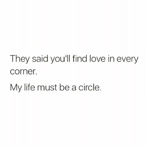 Life, Love, and Memes: They said you'll find love in every  Corner.  My life must be a circle.