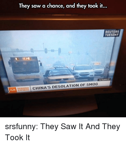 Saw, Tumblr, and Blog: They saw a chance, and they took it...  REUTERS  TUESDAY  HO  CHINA'S DESOLATION OF SMOG srsfunny:  They Saw It And They Took It
