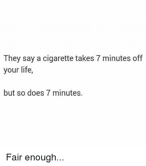 Life, Memes, and Cigarette: They say a cigarette takes 7 minutes off  your life,  but so does 7 minutes. Fair enough...