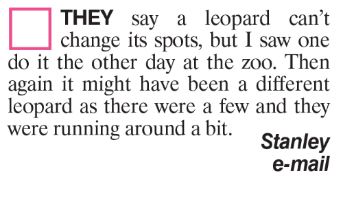 Memes, Saw, and Mail: THEY say a leopard can't  change its spots, but I saw one  do it the other day at the zoo. Then  again it might have been a different  leopard as there were a few and they  were running around a bit.  Stanley  e-mail