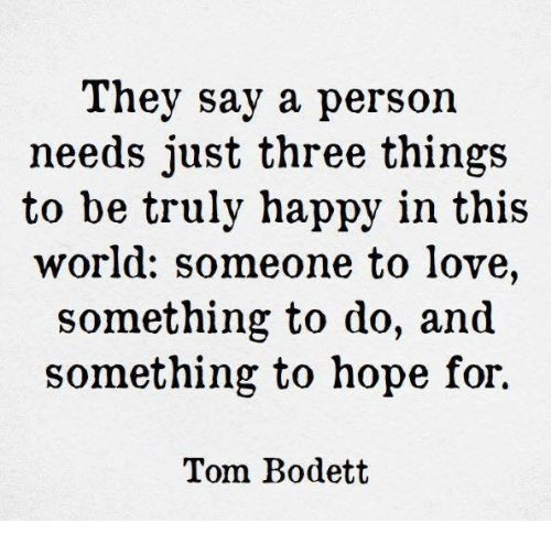 Love, Memes, and Happy: They say a person  needs just three things  to be truly happy in this  world: someone to love,  something to do, and  something to hope for.  Tom Bodett