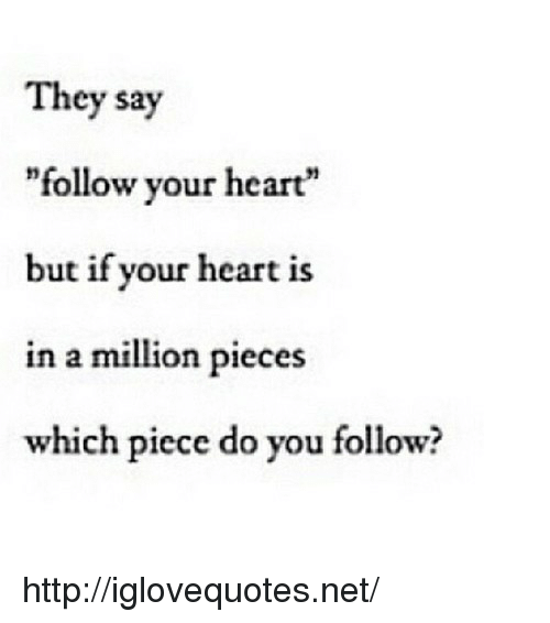 """Heart, Http, and Net: They say  """"follow your heart""""  but if your heart is  in a million pieces  which piece do you follow? http://iglovequotes.net/"""