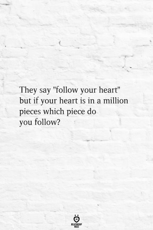 """Heart, They, and You: They say """"follow your heart""""  but if your heart is in a million  pieces which piece do  you follow?"""