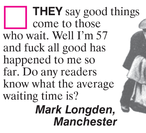 Memes, Fuck, and Good: THEY say good things  come to those  who wait. Well I'm 57  and fuck all good has  happened to me so  far. Do any readers  know what the average  waiting time is?  Mark Longden,  Manchester