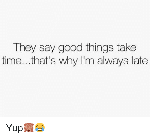 Memes, 🤖, and Yup: They say good things take  time... that's why I'm always late Yup🙈😂