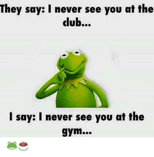 Gym, Never, and Dub: They say: I never see you at the  dub...  I say: I never see you at the  gym... 🐸☕️