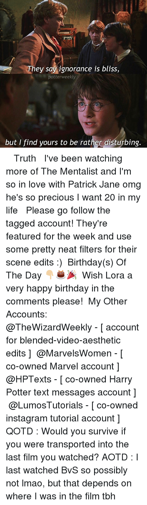 Birthday, Harry Potter, and Instagram: They say ignorance is bliss,  potter weekly  but I find yours to be rather disturbing. ✎✐✎ ↯ ⇢ Truth ↯ ⇢ I've been watching more of The Mentalist and I'm so in love with Patrick Jane omg he's so precious I want 20 in my life ↯ ⇢ Please go follow the tagged account! They're featured for the week and use some pretty neat filters for their scene edits :) ✎✐✎ Birthday(s) Of The Day 👇🏼🎂🎉 ⇢ Wish Lora a very happy birthday in the comments please! ✎✐✎ My Other Accounts: ⇢ @TheWizardWeekly - [ account for blended-video-aesthetic edits ] ⇢ @MarvelsWomen - [ co-owned Marvel account ] ⇢ @HPTexts - [ co-owned Harry Potter text messages account ] ⇢ @LumosTutorials - [ co-owned instagram tutorial account ] ✎✐✎ QOTD : Would you survive if you were transported into the last film you watched? AOTD : I last watched BvS so possibly not lmao, but that depends on where I was in the film tbh