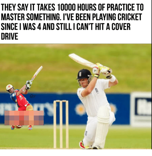 Say It, Cricket, and Drive: THEY SAY IT TAKES 10000 HOURS OF PRACTICE TO  MASTER SOMETHING. I'VE BEEN PLAYING CRICKET  SINCE I WAS 4 AND STILLI CAN'T HIT A COVER  DRIVE