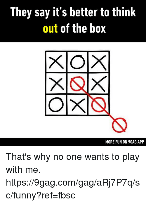 9gag, Dank, and Funny: They say it's better to think  out of the box  MORE FUN ON 9GAG APP That's why no one wants to play with me.  https://9gag.com/gag/aRj7P7q/sc/funny?ref=fbsc