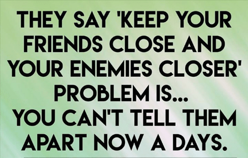 Friends, Girl Memes, and Enemies: THEY SAY KEEP YOUR  FRIENDS CLOSE AND  YOUR ENEMIES CLOSER'  PROBLEM IS..  YOU CAN'T TELL THEM  APART NOW A DAYS.